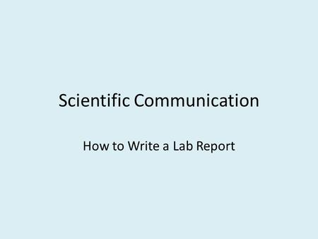 Scientific Communication How to Write a Lab Report.