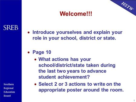 Southern Regional Education Board HSTW 1 Welcome!!!  Introduce yourselves and explain your role in your school, district or state.  Page 10  What actions.