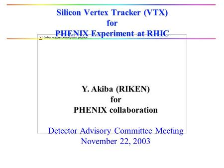 Silicon Vertex Tracker (VTX) for PHENIX Experiment at RHIC Y. Akiba (RIKEN) for PHENIX collaboration Detector Advisory Committee Meeting November 22, 2003.