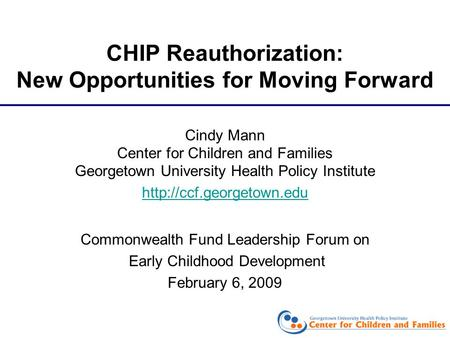 CHIP Reauthorization: New Opportunities for Moving Forward Cindy Mann Center for Children and Families Georgetown University Health Policy Institute