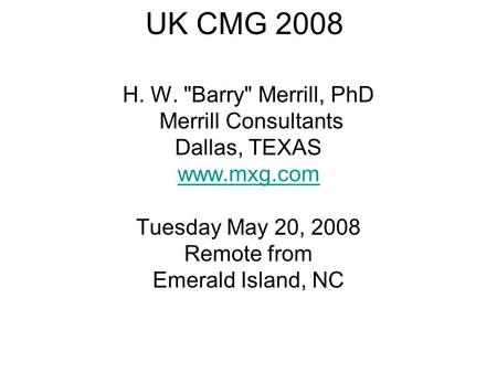 UK CMG 2008 H. W. Barry Merrill, PhD Merrill Consultants Dallas, TEXAS www.mxg.com Tuesday May 20, 2008 Remote from Emerald Island, NC.
