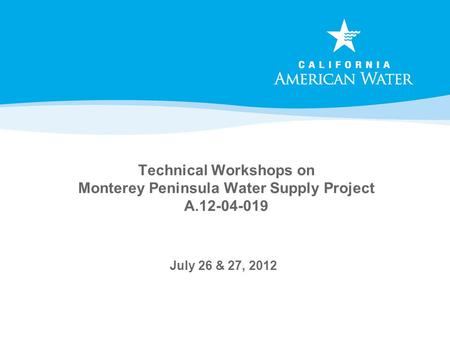 Technical Workshops on Monterey Peninsula Water Supply Project A.12-04-019 July 26 & 27, 2012.