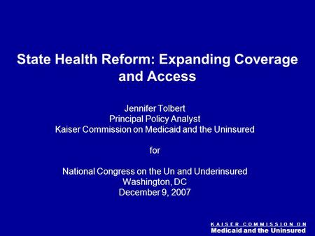 Figure 0 K A I S E R C O M M I S S I O N O N Medicaid and the Uninsured State Health Reform: Expanding Coverage and Access Jennifer Tolbert Principal Policy.