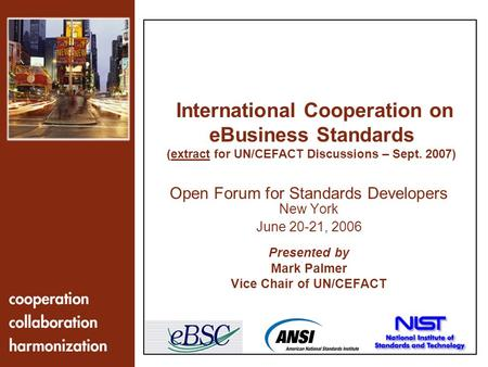 1 Open Forum for Standards Developers New York June 20-21, 2006 Presented by Mark Palmer Vice Chair of UN/CEFACT International Cooperation on eBusiness.