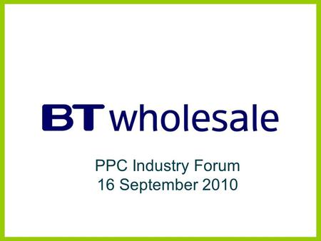 PPC Industry Forum 16 September 2010. Managed Bandwidth Services BTW Products and Strategy Disclaimer BT has taken reasonable care to check that the information.