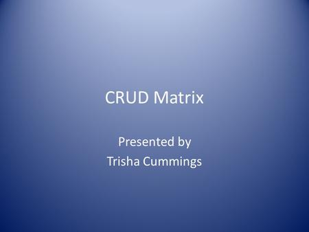 CRUD Matrix Presented by Trisha Cummings. Background to a CRUD Matrix CRUD stands for :- Create, Read, Update and Delete. A CRUD Matrix is very useful.