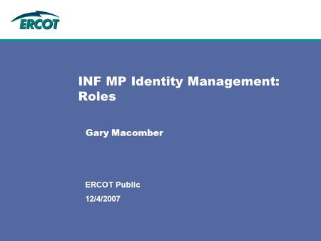 12/4/2007 ERCOT Public INF MP Identity Management: Roles Gary Macomber.