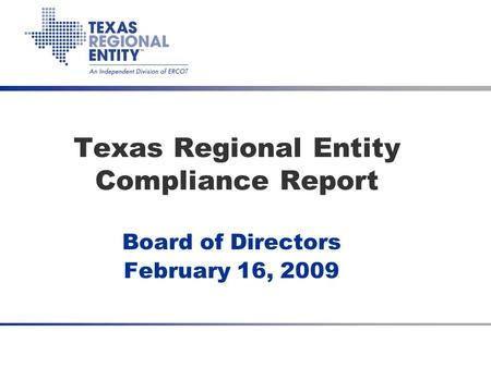 Texas Regional Entity Compliance Report Board of Directors February 16, 2009.