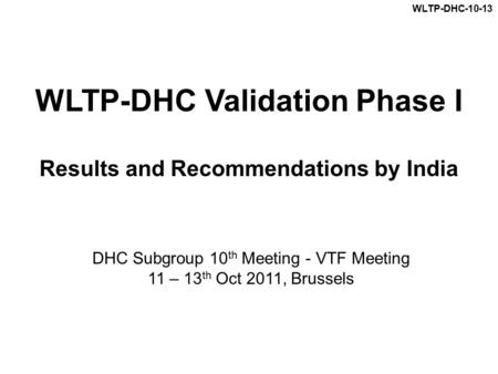 WLTP-DHC Validation Phase I Results and Recommendations by India DHC Subgroup 10 th Meeting - VTF Meeting 11 – 13 th Oct 2011, Brussels WLTP-DHC-10-13.
