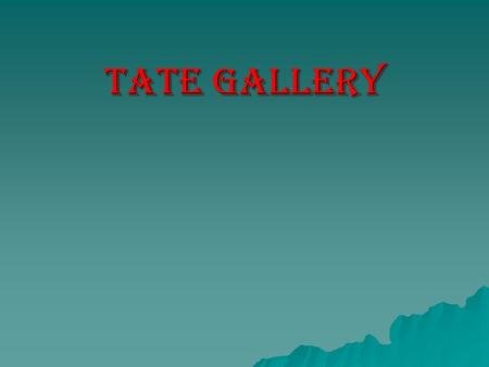 Tate gallery. In 1897, was opened Tate gallery, which is considered one of the largest collections of English art of the little ice age (16-20th centuries).
