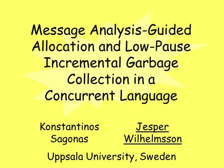 Message Analysis-Guided Allocation and Low-Pause Incremental Garbage Collection in a Concurrent Language Konstantinos Sagonas Jesper Wilhelmsson Uppsala.