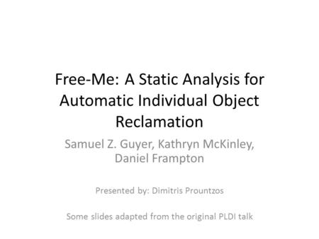 Free-Me: A Static Analysis for Automatic Individual Object Reclamation Samuel Z. Guyer, Kathryn McKinley, Daniel Frampton Presented by: Dimitris Prountzos.