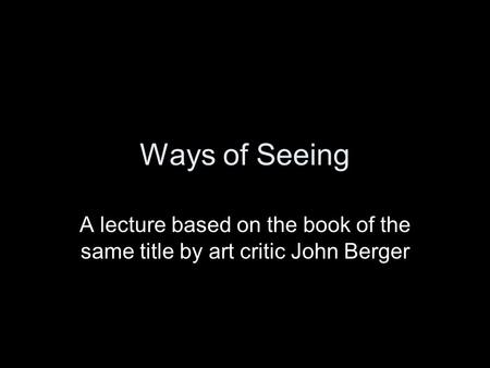 Ways of Seeing A lecture based on the book of the same title by art critic John Berger.