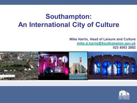 Southampton: An International City of Culture Mike Harris, Head of Leisure and Culture 023 8083 2882