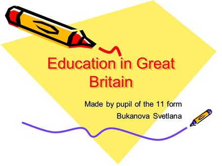 Education in Great Britain Made by pupil of the 11 form Bukanova Svetlana.