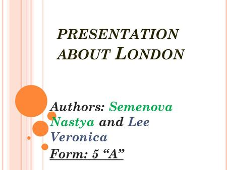 "PRESENTATION ABOUT L ONDON Authors: Semenova Nastya and Lee Veronica Form: 5 ""A"""