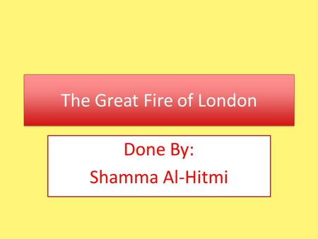 The Great Fire of London Done By: Shamma Al-Hitmi.