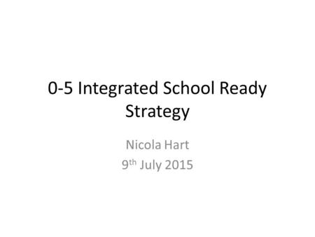 0-5 Integrated School Ready Strategy Nicola Hart 9 th July 2015.
