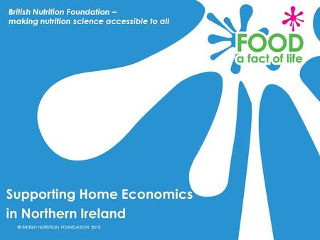 © BRITISH NUTRITION FOUNDATION 2015 Supporting Home Economics in Northern Ireland British Nutrition Foundation – making nutrition science accessible to.