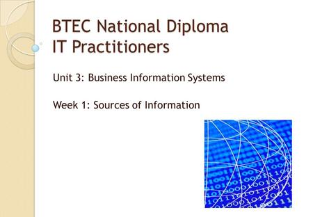 BTEC National Diploma IT Practitioners Unit 3: Business Information Systems Week 1: Sources of Information.