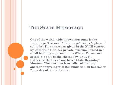T HE S TATE H ERMITAGE One of the world-wide known museums is the Hermitage. The word Hermitage means a place of solitude. This name was given in the.