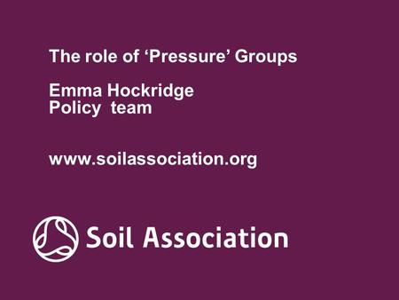 The role of 'Pressure' Groups Emma Hockridge Policy team www.soilassociation.org.