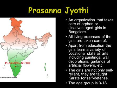 Prasanna Jyothi An organization that takes care of orphan or disadvantaged girls in Bangalore. All living expenses of the girls are taken care of. Apart.