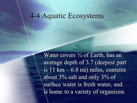 4-4 Aquatic Ecosystems Water covers ¾ of Earth, has an average depth of 3.7 (deepest part is 11 km – 6.8 mi) miles, contains about 3% salt and only 3%