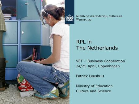 RPL in The Netherlands VET – Business Cooperation 24/25 April, Copenhagen Patrick Leushuis Ministry of Education, Culture and Science.