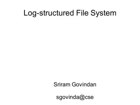 Log-structured File System Sriram Govindan