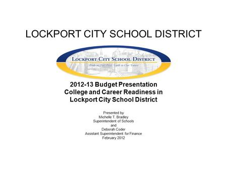 LOCKPORT CITY SCHOOL DISTRICT 2012-13 Budget Presentation College and Career Readiness in Lockport City School District Presented by Michelle T. Bradley.