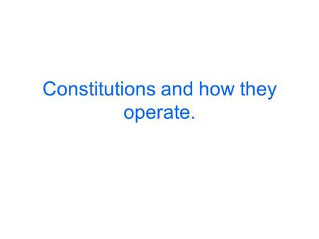 Constitutions and how they operate.. Contemporary constitutions may reflect earlier frameworks adopted to modern circumstances (e.g Britain) OR Deliberate.