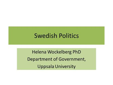 Swedish Politics Helena Wockelberg PhD Department of Government, Uppsala University.