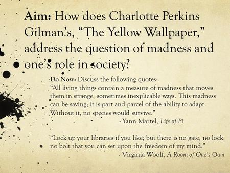 "Aim: How does Charlotte Perkins Gilman's, ""The Yellow Wallpaper,"" address the question of madness and one's role in society? Do Now: Discuss the following."