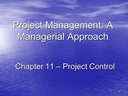 1 Project Management: A Managerial Approach Chapter 11 – Project Control.