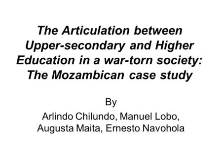 The Articulation between Upper-secondary and Higher Education in a war-torn society: The Mozambican case study By Arlindo Chilundo, Manuel Lobo, Augusta.