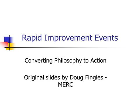 Rapid Improvement Events Converting Philosophy to Action Original slides by Doug Fingles - MERC.