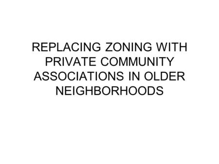 REPLACING ZONING WITH PRIVATE COMMUNITY ASSOCIATIONS IN OLDER NEIGHBORHOODS.