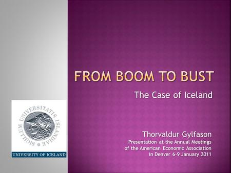The Case of Iceland Thorvaldur Gylfason Presentation at the Annual Meetings of the American Economic Association in Denver 6-9 January 2011.