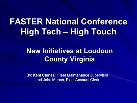 FASTER National Conference High Tech – High Touch New Initiatives at Loudoun County Virginia By: Kent Carneal, Fleet Maintenance Supervisor and John Mercer,