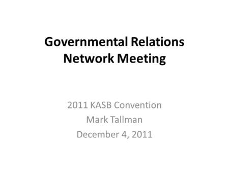 Governmental Relations Network Meeting 2011 KASB Convention Mark Tallman December 4, 2011.