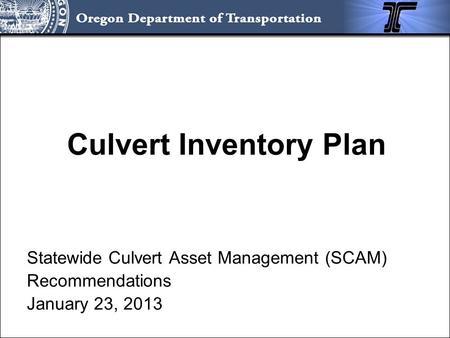 Culvert Inventory Plan Statewide Culvert Asset Management (SCAM) Recommendations January 23, 2013.