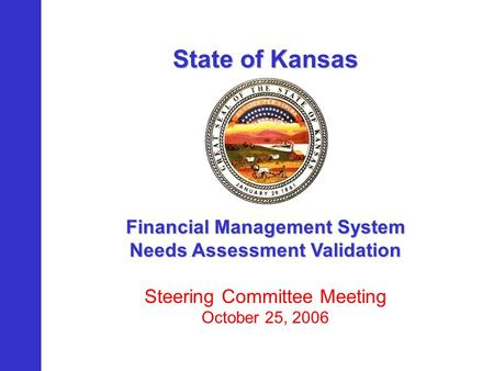 State of Kansas Financial Management System Needs Assessment Validation Steering Committee Meeting October 25, 2006.