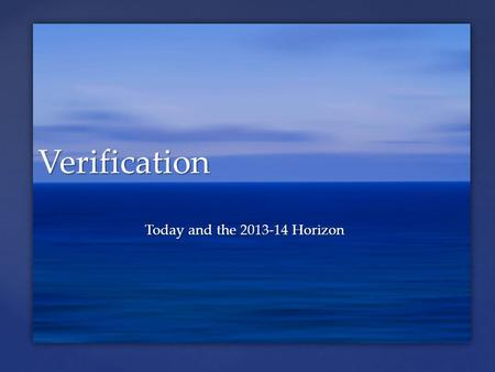 Today and the 2013-14 Horizon Verification.  Overview of 2012-13  Changes in 2012-13 (I.E. the Learning Curve)  Transition to Customized Verification.