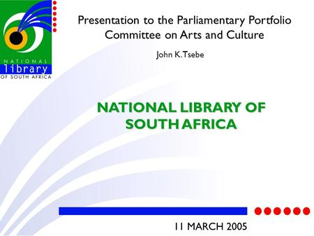 Presentation to the Parliamentary Portfolio Committee on Arts and Culture NATIONAL LIBRARY OF SOUTH AFRICA John K. Tsebe 11 MARCH 2005.