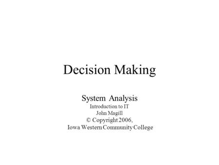Decision Making System Analysis Introduction to IT John Magill © Copyright 2006, Iowa Western Community College.