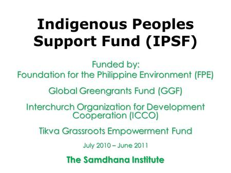 Indigenous Peoples Support Fund (IPSF) Funded by: Foundation for the Philippine Environment (FPE) Global Greengrants Fund (GGF) Interchurch Organization.