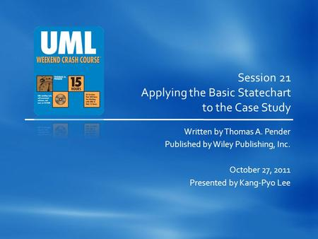 Session 21 Applying the Basic Statechart to the Case Study Written by Thomas A. Pender Published by Wiley Publishing, Inc. October 27, 2011 Presented by.