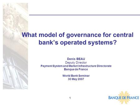 1 What model of governance for central bank's operated systems? Denis BEAU Deputy Director Payment System and Market Infrastructure Directorate Banque.