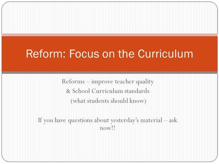 Reforms – improve teacher quality & School Curriculum standards (what students should know) If you have questions about yesterday's material – ask now!!